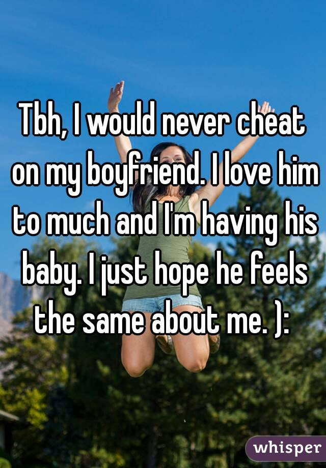 My boyfriend would never cheat on me