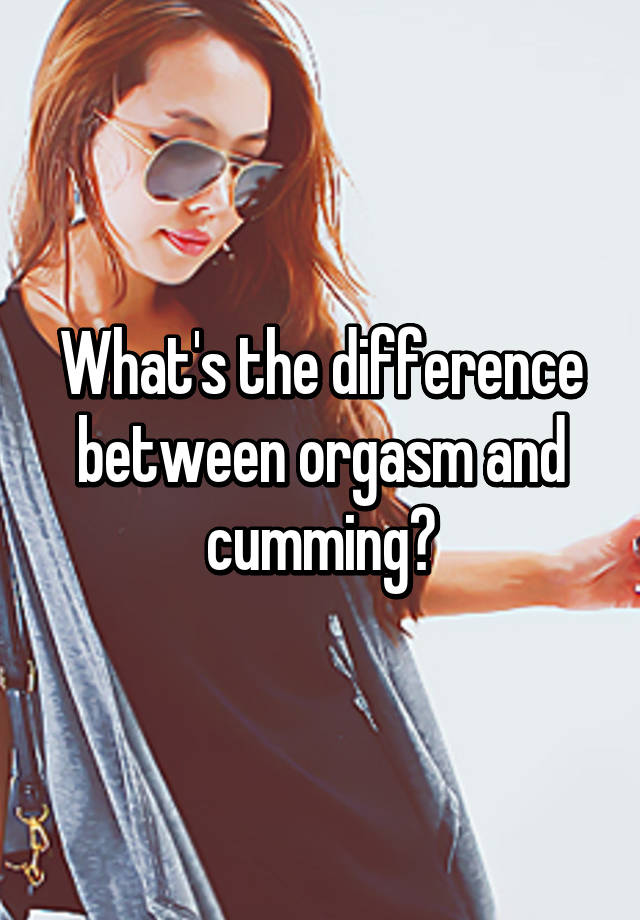 The difference between an orgasm and cumming